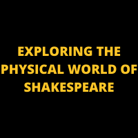 EXPLORING THE PHYSICAL WORLD OF SHAKESPEARE
